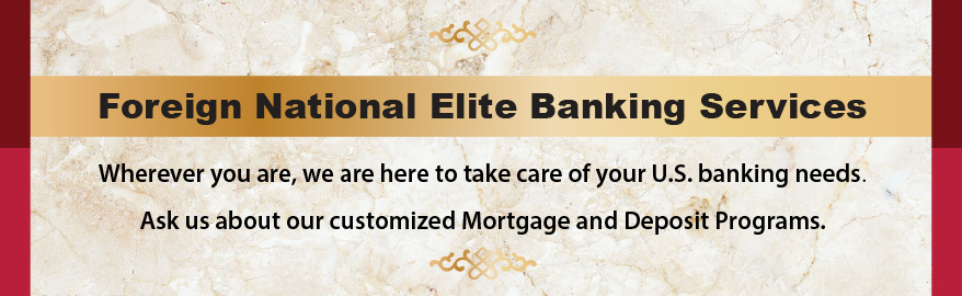 Foreign National Elite Banking Services. Wherever you are, we are here to take care of your US banking needs. Ask us about our customized Mortgage and Deposit Programs