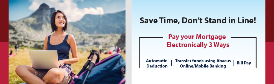 Save Time, Don't Stand in Line! Pay your Mortgage Electronically 3 Ways. Automatic Deduction. Transfer funds using Abacus Online/Mobile Banking. Bill Pay