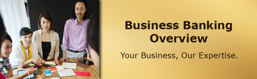 Business Banking Overview. Your Business, Our Expertise.