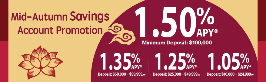 Mid-Autumn Savings Account Promotion: 1.50% APY Minimum Deposit:$100,000; 1.35% APY Deposit: $50,000-$99,999.99; 1.25% APY Deposit:$25,000-$49,999.99; 1.05% APY Deposit:$10,000-$24,999.99