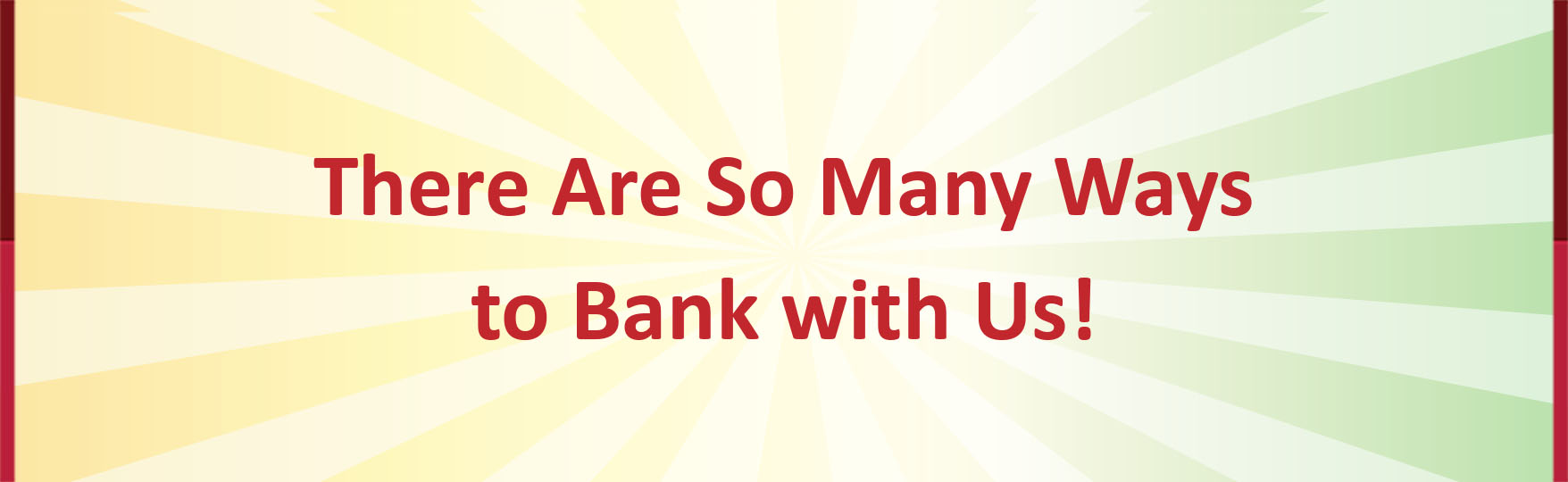 There are so many ways to bank with us!